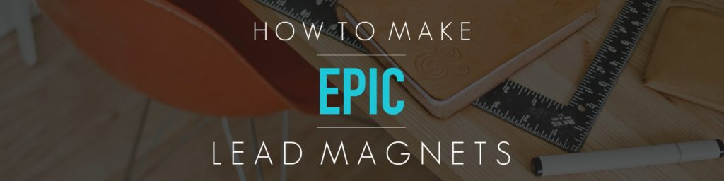 how to make epic lead magnets